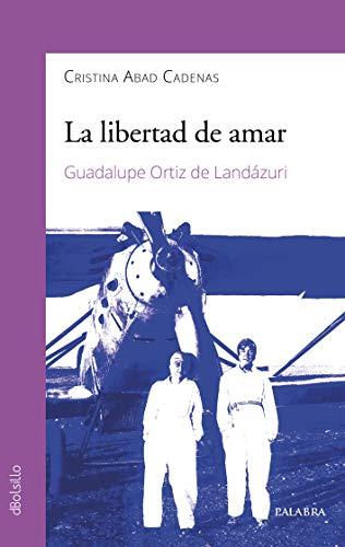 La libertad de amar. Guadalupe Ortiz de Landázuri (dBolsillo) por Cristina Abad Cadenas