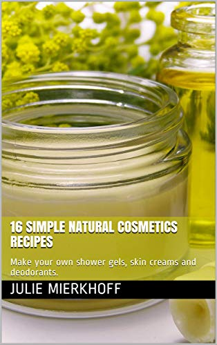 16 simple NATURAL cosmetics recipes: Make your own shower gels, skin creams and deodorants. (English Edition)