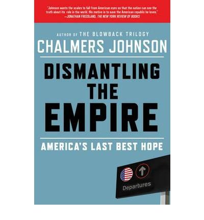 [( Dismantling the Empire: America's Last Best Hope )] [by: Chalmers Johnson] [Jun-2011]