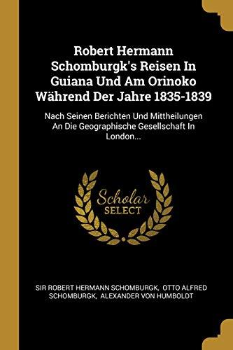 Robert Hermann Schomburgk's Reisen in Guiana Und Am Orinoko Während Der Jahre 1835-1839: Nach Seinen Berichten Und Mittheilungen an Die Geographische