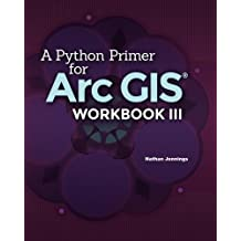A Python Primer for ArcGIS??: Workbook III by Nathan Jennings (2016-07-15)