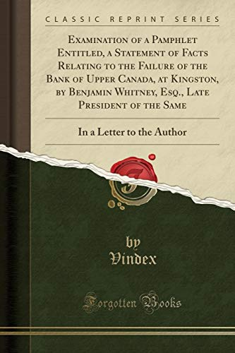 Examination of a Pamphlet Entitled, a Statement of Facts Relating to the Failure of the Bank of Upper Canada, at Kingston, by Benjamin Whitney, Esq., ... In a Letter to the Author (Classic Reprint) (Whitney Bank)