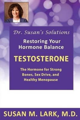 [(Dr. Susan's Solutions : Testosterone - The Hormone for Strong Bones, Sex Drive, and Healthy Menopause)] [By (author) Susan M Lark M D] published on (July, 2013)