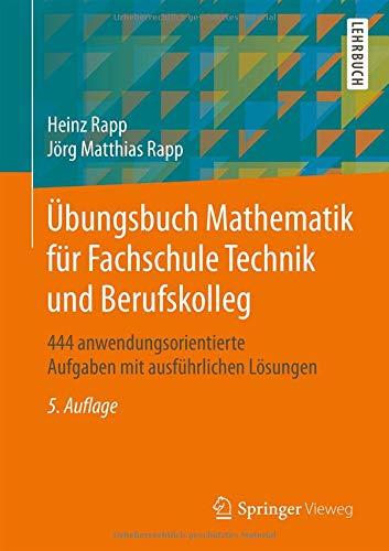 Übungsbuch Mathematik für Fachschule Technik und Berufskolleg: 444 anwendungsorientierte Aufgaben mit ausführlichen Lösungen