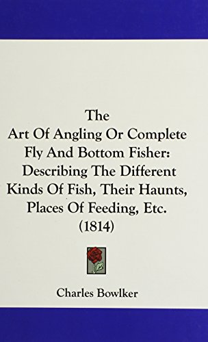 The Art of Angling or Complete Fly and Bottom Fisher: Describing the Different Kinds of Fish, Their Haunts, Places of Feeding, Etc. (1814)