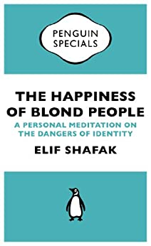 The Happiness of Blond People: A Personal Meditation on the Dangers of Identity (Penguin Specials) by [Shafak, Elif]