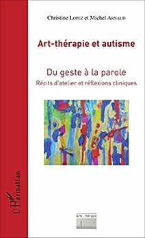 Art-thérapie et autisme: Du geste à la parole - Récits d'atelier et réflexions cliniques (Arts : thérapie)
