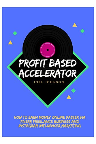 Profit Based Accelerator: How to Earn Money Online Faster via Fiverr Freelance Business and Instagram Influencer Marketing (English Edition) Web Accelerator