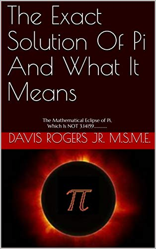 The Exact Solution Of Pi And What It Means: The Mathematical Eclipse of Pi, Which Is NOT 3.14159............. (Edition 1) (English Edition)