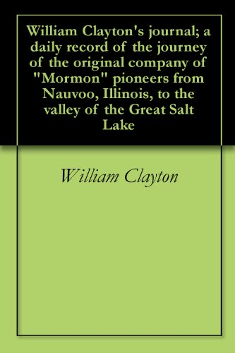 William Clayton S Journal A Daily Record Of The Journey Of The Original Company Of Mormon Pioneers From Nauvoo