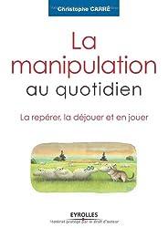 La manipulation au quotidien : La repérer, la déjouer et en jouer