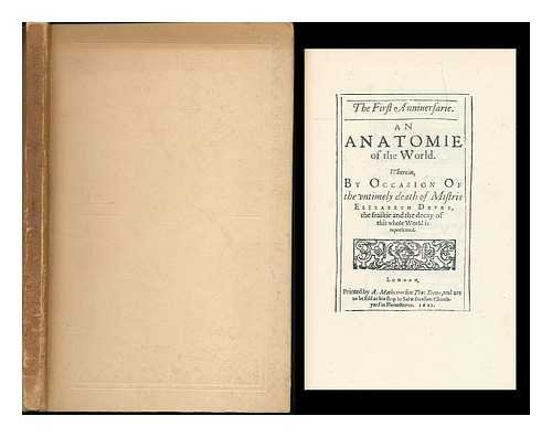 The First Anniuersarie : An Anatomie of the World. Wherein, By Occasion Of the vntimely death of Mistris Elizabeth Drvry, the frailtie and decay of this whole World is represented. [Printer's mark] / London, Printed by A. Matthewes, for Tho: Dewe...