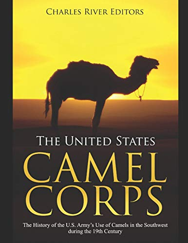 The United States Camel Corps: The History of the U.S. Army's Use of Camels in the Southwest during the 19th Century (Jefferson Davis S)