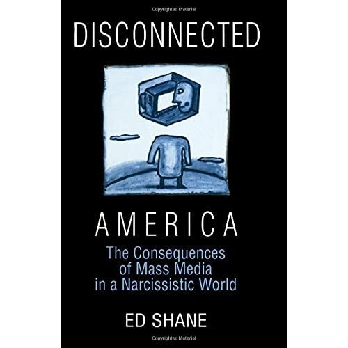 Disconnected America: The Future of Mass Media in a Narcissistic Society (Media, Communication, and Culture in America) by Ed Shane (2000-12-11)