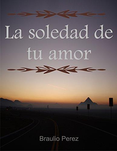 La soledad de tu amor por Braulio Perez Torres