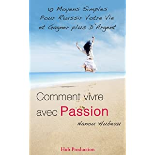 Comment vivre avec Passion: 10 moyens simples pour réussir votre vie et gagner plus d'argent. (Réussir sa vie) (French Edition)