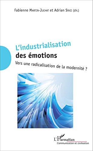 L'industrialisation  des émotions: Vers une radicalisation de la modernité ? (Communication et Civilisation) par Fabienne Martin-Juchat