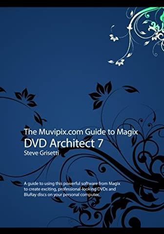 The Muvipix.com Guide to Magix DVD Architect 7: A guide to using this powerful software from Magix to create exciting, professional-looking DVDs and BluRay