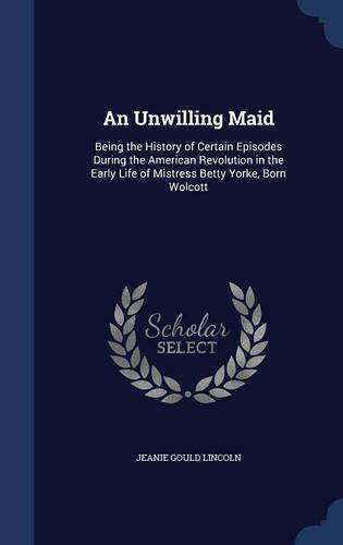 An Unwilling Maid: Being the History of Certain Episodes During the American Revolution in the Early Life of Mistress Betty Yorke, Born Wolcott