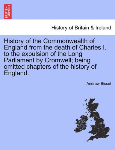 History of the Commonwealth of England from the death of Charles I. to the expulsion of the Long Parliament by Cromwell; being omitted chapters of the history of England.