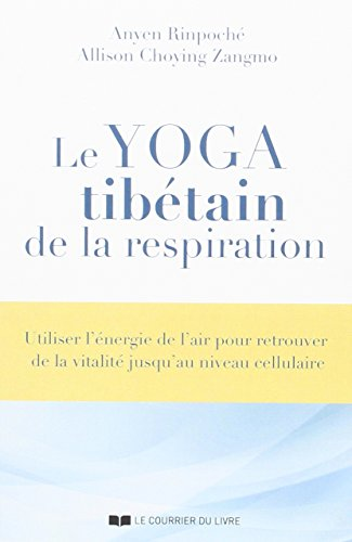 Le yoga tibétain de la respiration : Utiliser l'énergie de l'air pour retrouver de la vitalité jusqu'au niveau cellulaire