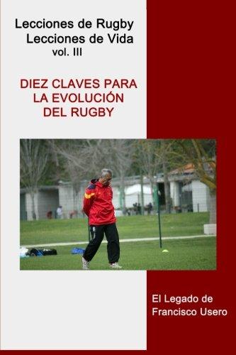 Diez claves para la evolución del rugby: El legado de Francisco Usero: Volume 3 (Lecciones de Rugby, Lecciones de Vida) por Francisco Usero