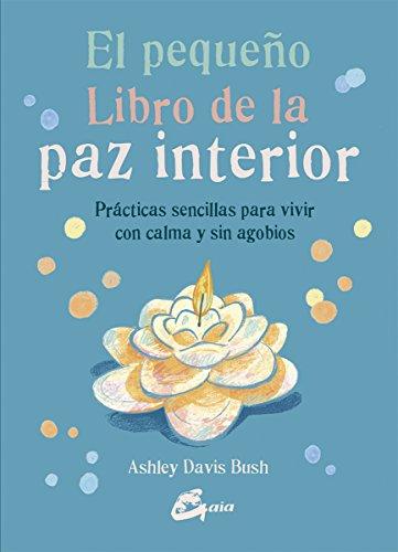 El pequeño libro de la paz interior. Prácticas sencillas para vivir con calma y sin agobios por Ashley Davis Bush