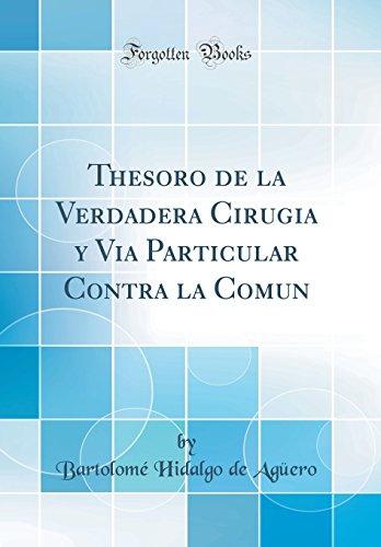 Thesoro de la Verdadera Cirugia y Via Particular Contra la Comun (Classic Reprint) por Bartolomé Hidalgo de Agüero