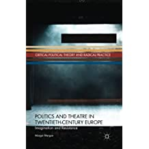 Politics and Theatre in Twentieth-Century Europe: Imagination and Resistance (Critical Political Theory and Radical Practice)