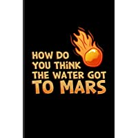 How Do You Think The Water Got To Mars: Funny Red Planet Undated Planner   Weekly & Monthly No Year Pocket Calendar   Medium 6x9 Softcover   For Cosmology & Science Nerd Fans