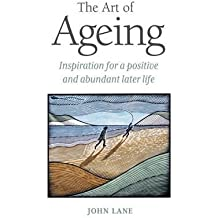 [(The Art of Ageing: Inspiration for a Positive and Abundant Later Life)] [Author: John Lane] published on (October, 2010)