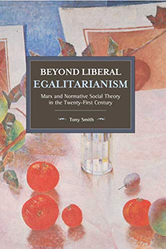Beyond Liberal Egalitarianism: Marx and Normative Social Theory in the Twenty-First Century (Historical Materialism)