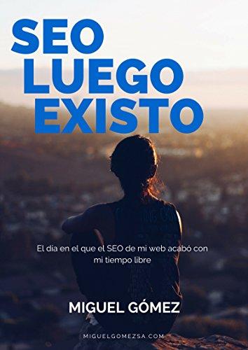 SEO luego existo: El día en el que el SEO de mi web acabó con mi tiempo libre gracias al posicionamiento en buscadores por Miguel Gómez