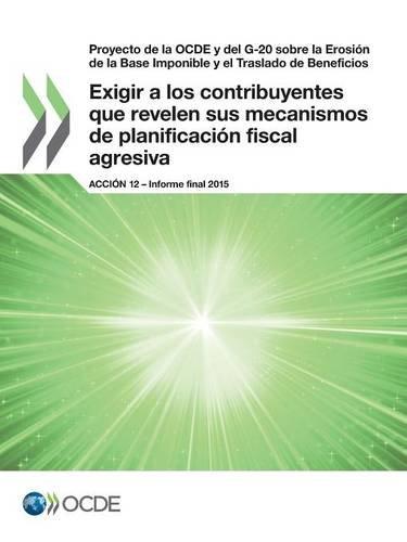 Proyecto de la OCDE y del G-20 sobre la Erosión de la Base Imponible y el Traslado de Beneficios Exigir a los contribuyentes que revelen sus ... agresiva, Acción 12 - Informe final 2015 por OECD