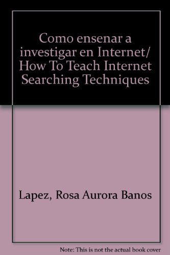 Como ensenar a investigar en Internet/How To Teach Internet Searching Techniques por Rosa Aurora Banos Lapez