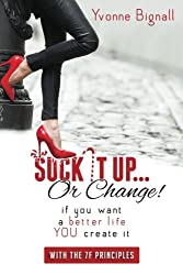 Suck It Up Or Change!:: If You Want A Better Life You Create It, With The 7F Principles