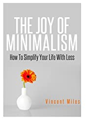 The Joy Of Minimalism: How To Simplify Your Life With Less