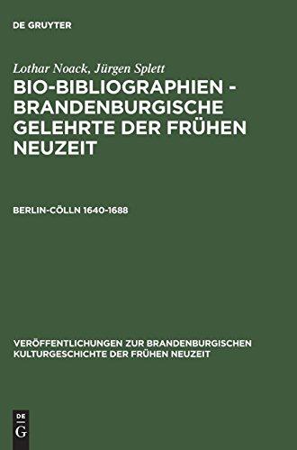 Bio-Bibliographien, Brandenburgische Gelehrte der Frühen Neuzeit, Berlin-Cölln, 1640-1688: Brandenburgische Gelehrte Der Fruhen Neuzeit, Berlin-Colln ... Kulturgeschichte der Frühen Neuzeit)