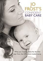 Jo Frost's Confident Baby Care: What you need to know for the first year from the UK's most trusted nanny. by Jo Frost (2007-08-23)