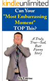 "Can Your ""Most Embarrassing Moment"" TOP This?: A Truly, True--Sad, Butt Funny Story"