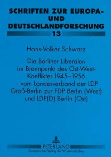 Die Berliner Liberalen im Brennpunkt des Ost-West-Konfliktes 1945-1956 - vom Landesverband der LPD Groß-Berlin zur FDP Berlin (West) und LPD(D) Berlin ... Europa- und Deutschlandforschung, Band 13)