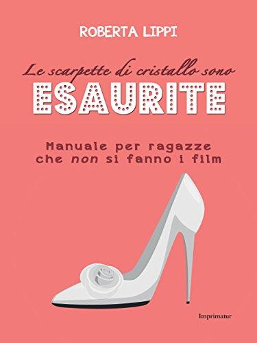 7637c2e7b La scarpette di cristallo sono esaurite: Manuale per ragazze che non si  fanno i film