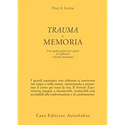 Trauma e memoria. Una guida pratica per capire ed elaborare i ricordi traumatici