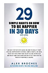 29 Simple Habits On How To Be Happier In 30 Days  (Or Less): An easy step-by-step guide on how to be happier with several simple habits; an ideal read ... to get back on the track of happiness.