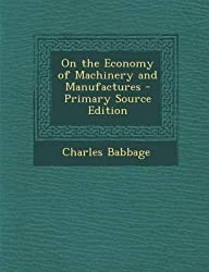 [(On the Economy of Machinery and Manufactures - Primary Source Edition)] [By (author) Charles Babbage] published on (December, 2013)