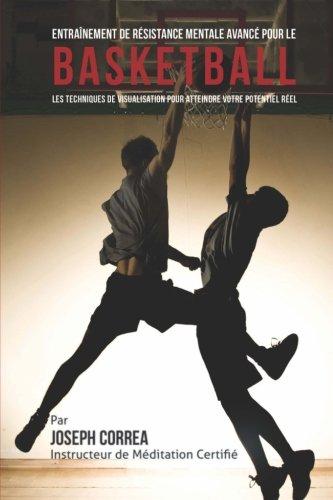 Entrainement de Resistance Mentale Avance pour le Basketball: Les Techniques de Visualisation pour Atteindre Votre Potentiel Reel