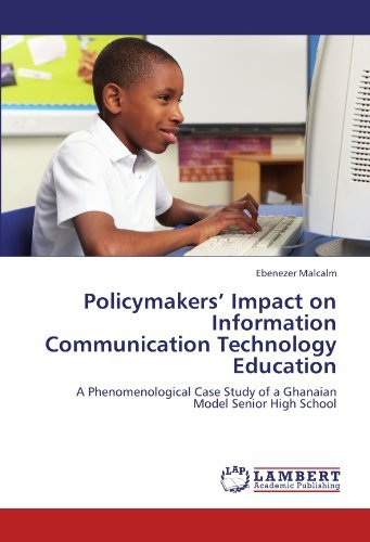 Policymakers' Impact on Information Communication Technology Education: A Phenomenological Case Study of a Ghanaian Model Senior High School by Ebenezer Malcalm (2012-07-18)