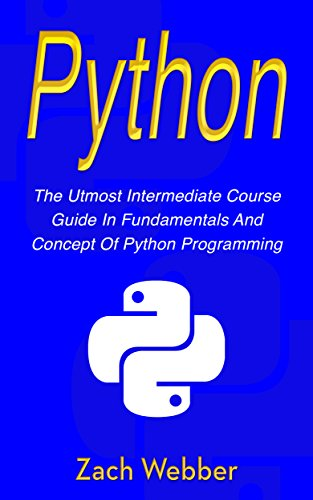 Python: The Utmost Intermediate Course Guide in Fundamentals and Concept of Python Programming (English Edition)