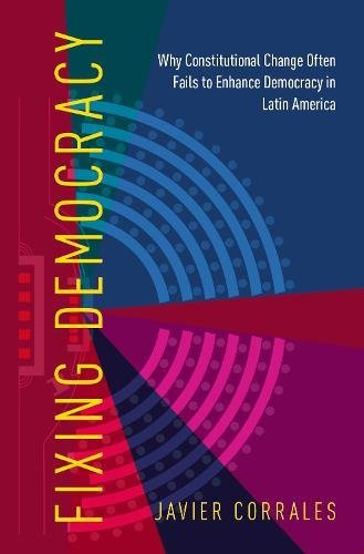 Fixing Democracy: Why Constitutional Change Often Fails to Enhance Democracy in Latin America