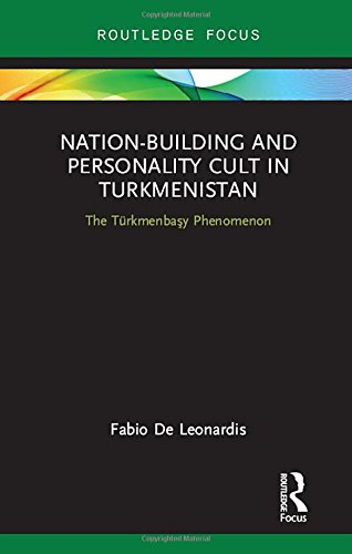Nation-Building and Personality Cult in Turkmenistan: The Turkmenbasy Phenomenon (Routledge Advances in Central Asian Studies) (Shenzhen Union)